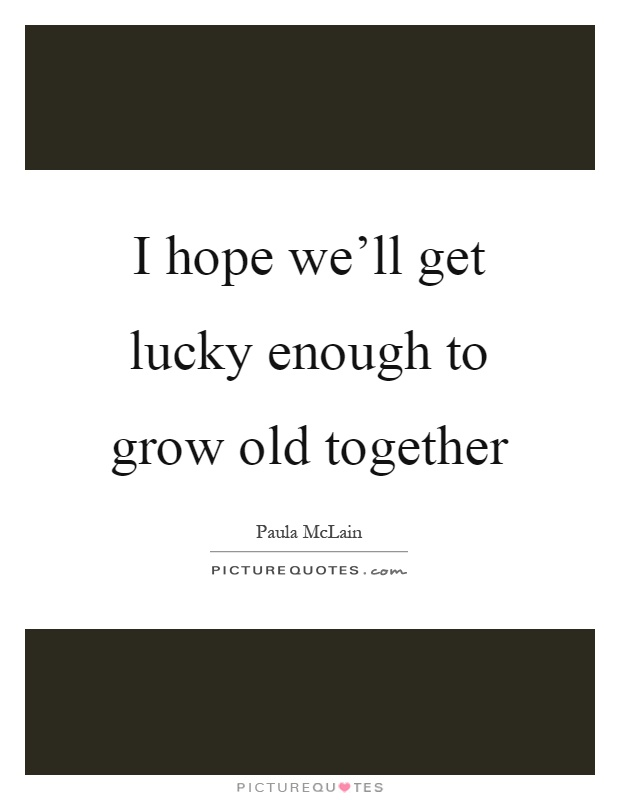 I hope we\'ll get lucky enough to grow old together | Picture ...