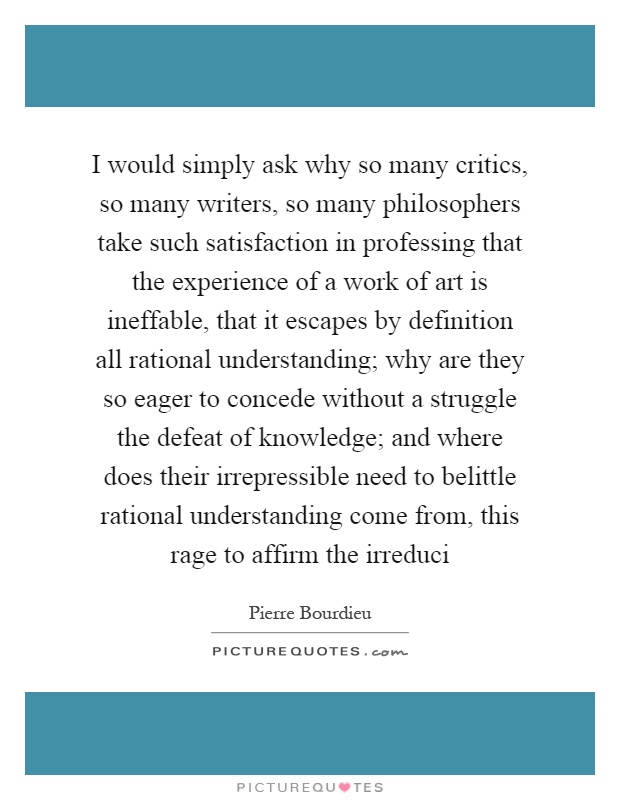 I would simply ask why so many critics, so many writers, so many philosophers take such satisfaction in professing that the experience of a work of art is ineffable, that it escapes by definition all rational understanding; why are they so eager to concede without a struggle the defeat of knowledge; and where does their irrepressible need to belittle rational understanding come from, this rage to affirm the irreduci Picture Quote #1