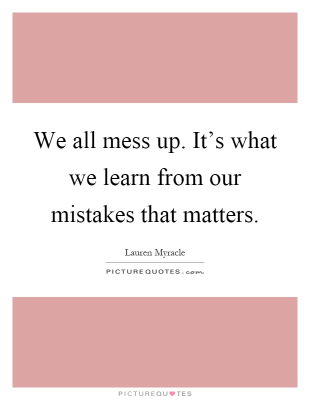 we learn from our mistakes We all hate making mistakes whether it's forgetting something on our shopping list or miscalculating a math question on a big test, mistakes are the pits.