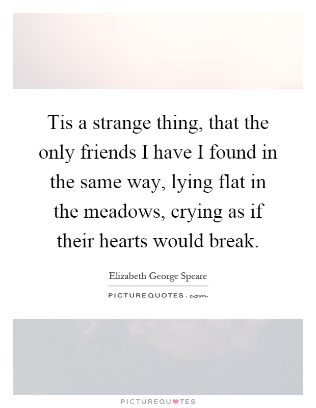 Tis a strange thing, that the only friends I have I found in the same way, lying flat in the meadows, crying as if their hearts would break Picture Quote #1