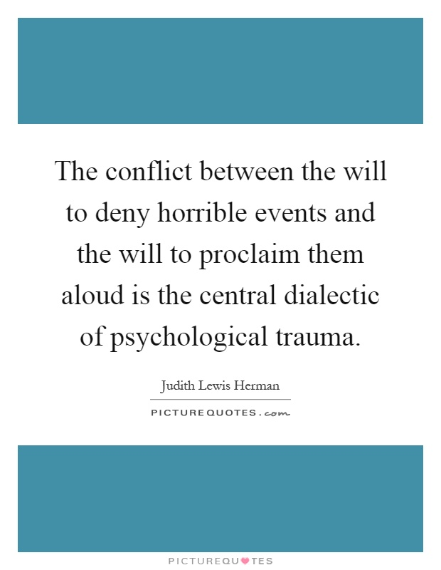 The conflict between the will to deny horrible events and the will to proclaim them aloud is the central dialectic of psychological trauma Picture Quote #1