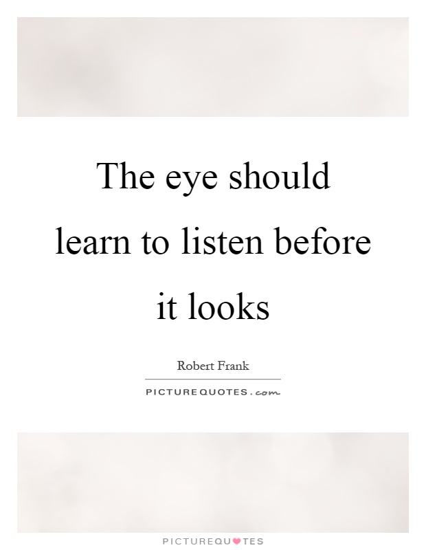 The eye should learn to listen before it looks Picture Quote #1