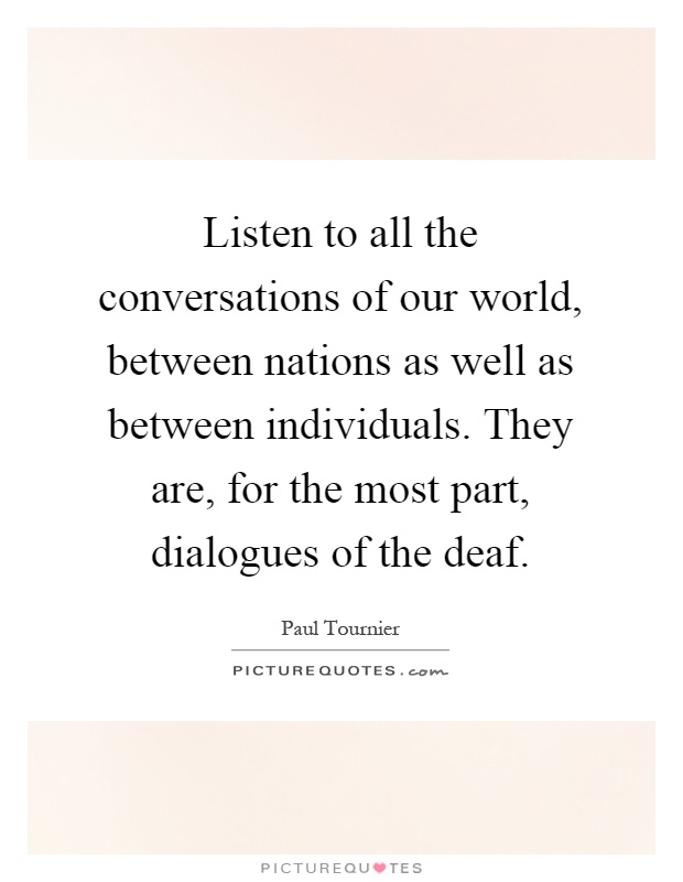 Listen to all the conversations of our world, between nations as well as between individuals. They are, for the most part, dialogues of the deaf Picture Quote #1