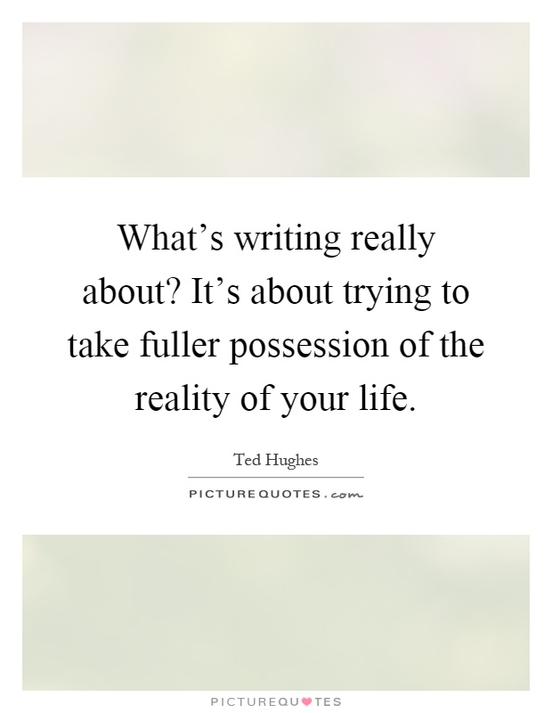 What S The Point Of Life Quotes: What's Writing Really About? It's About Trying To Take