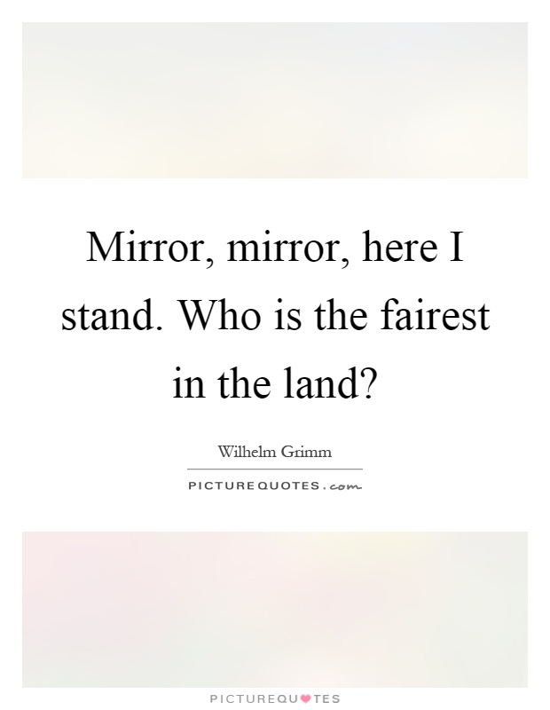 Mirror, mirror, here I stand. Who is the fairest in the land ...
