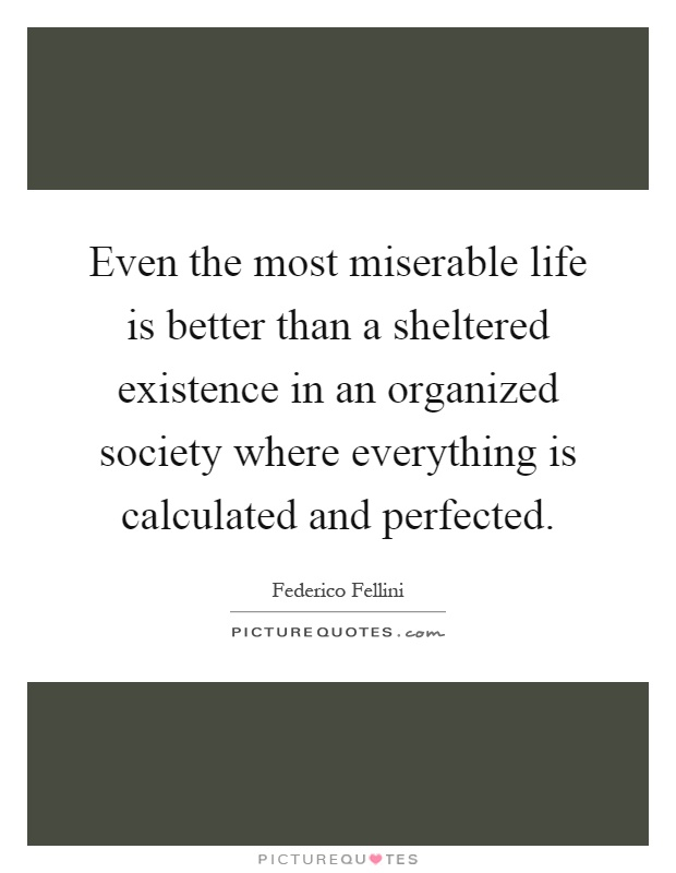 Even the most miserable life is better than a sheltered existence in an organized society where everything is calculated and perfected Picture Quote #1