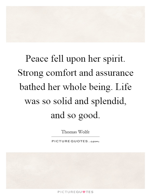 Peace fell upon her spirit. Strong comfort and assurance bathed her whole being. Life was so solid and splendid, and so good Picture Quote #1