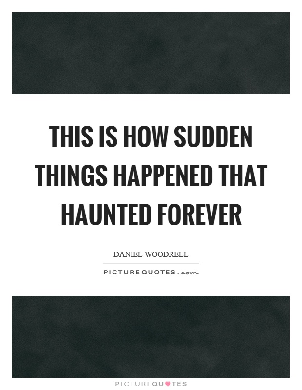 This is how sudden things happened that haunted forever Picture Quote #1