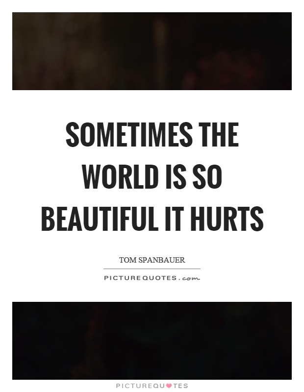 Sometimes the world is so beautiful it hurts Picture Quote #1