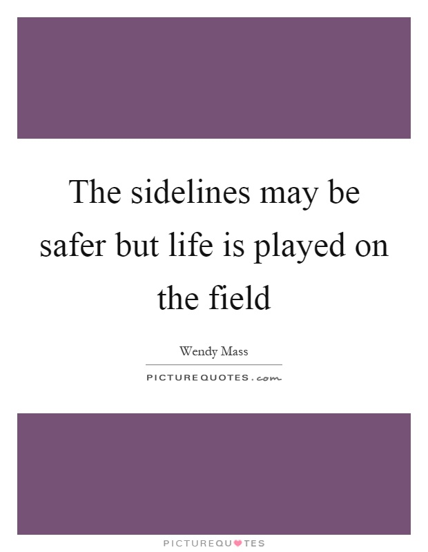 The sidelines may be safer but life is played on the field Picture Quote #1