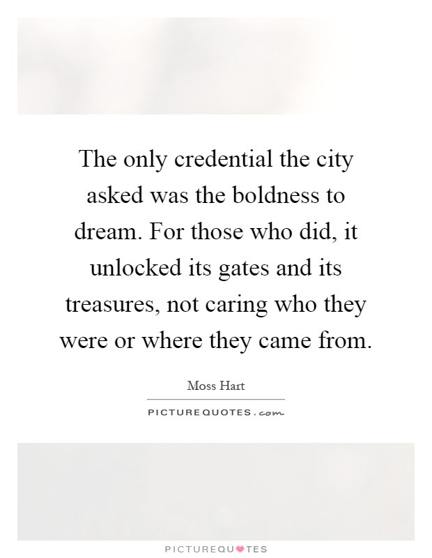 The only credential the city asked was the boldness to dream. For those who did, it unlocked its gates and its treasures, not caring who they were or where they came from Picture Quote #1
