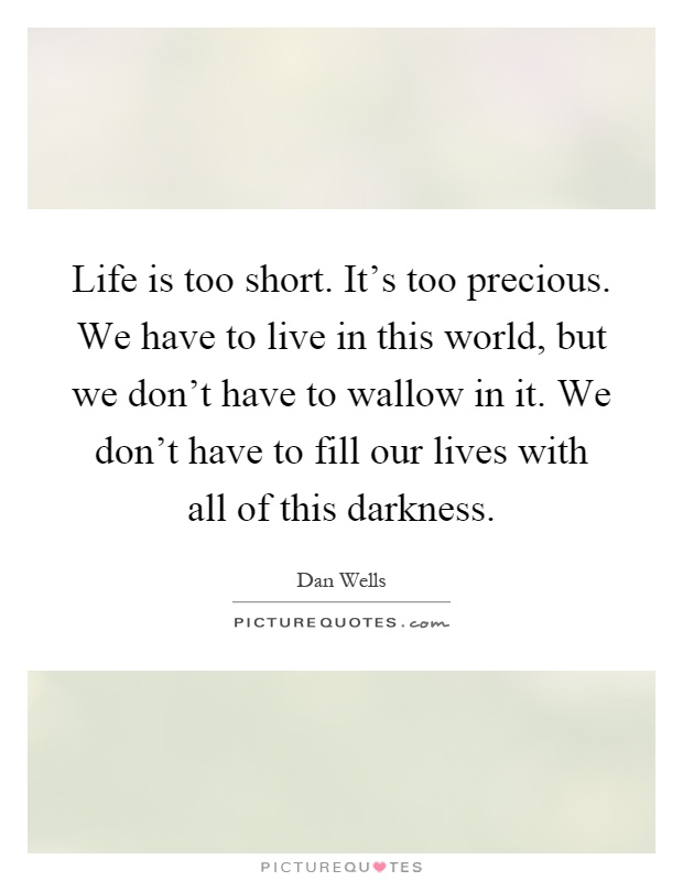 Life is too short. It's too precious. We have to live in this world, but we don't have to wallow in it. We don't have to fill our lives with all of this darkness Picture Quote #1