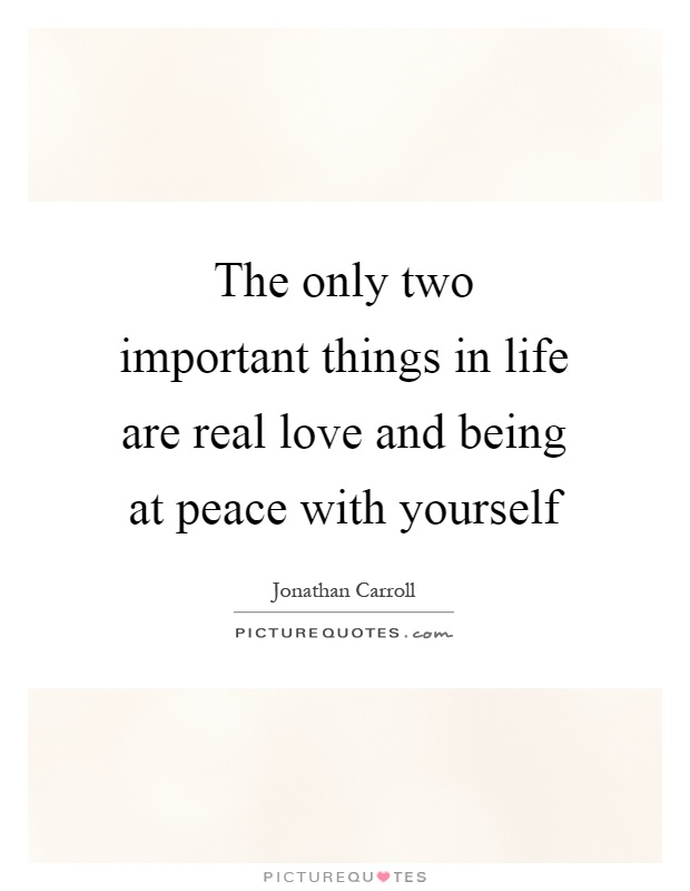 The only two important things in life are real love and being at peace with yourself Picture Quote #1
