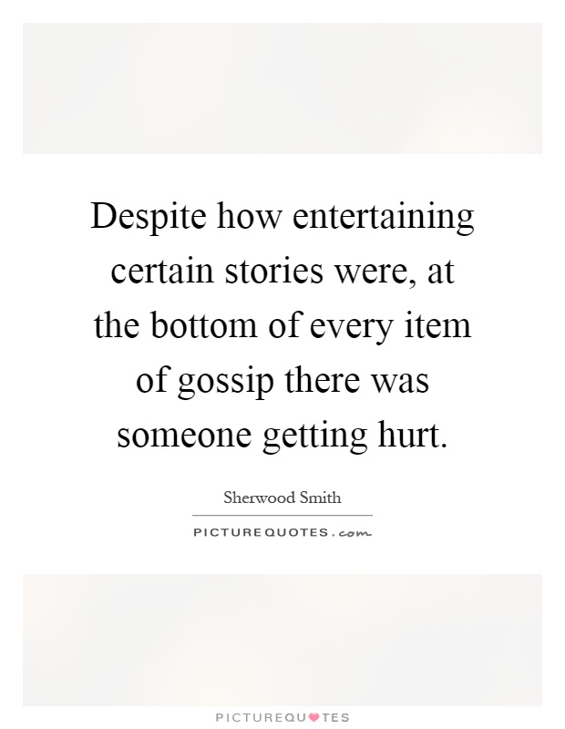 Despite how entertaining certain stories were, at the bottom of every item of gossip there was someone getting hurt Picture Quote #1
