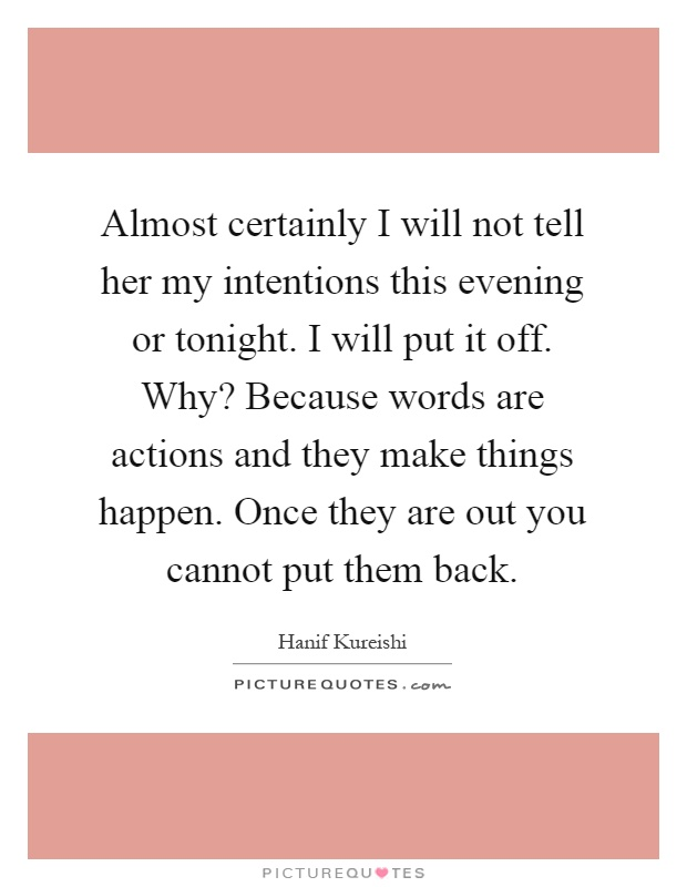 Almost certainly I will not tell her my intentions this evening or tonight. I will put it off. Why? Because words are actions and they make things happen. Once they are out you cannot put them back Picture Quote #1