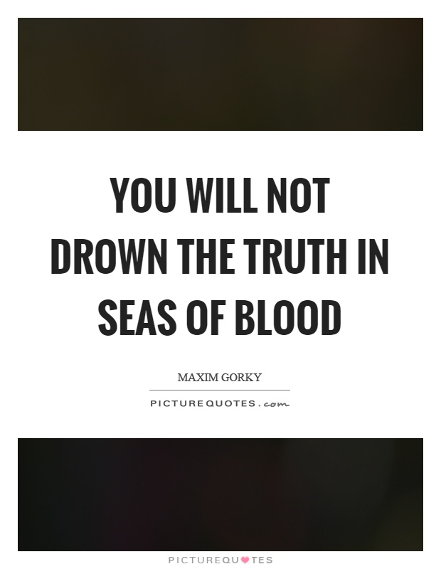 You will not drown the truth in seas of blood Picture Quote #1