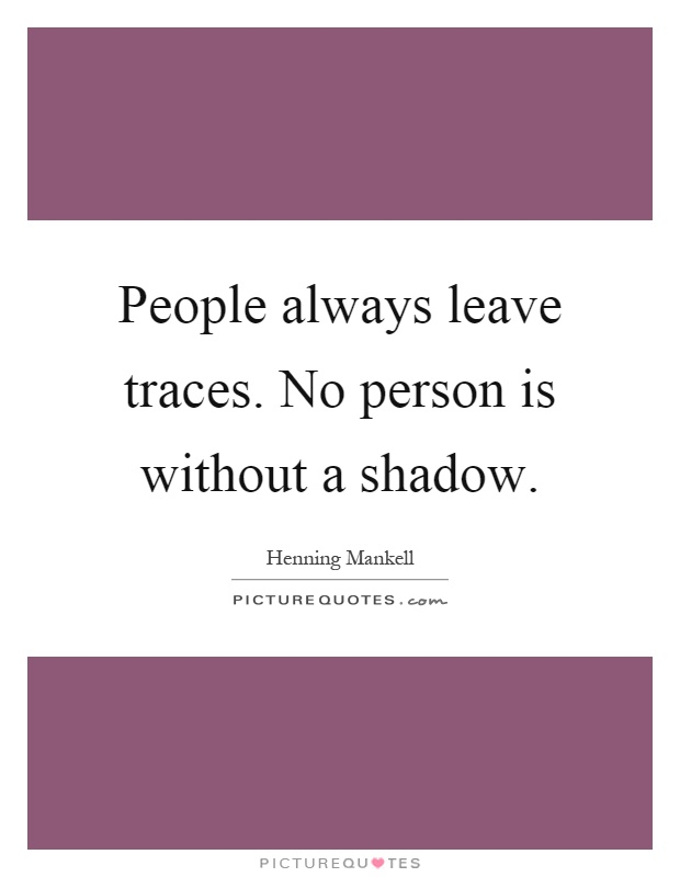 People always leave traces. No person is without a shadow Picture Quote #1