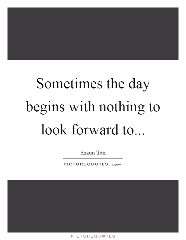 Sometimes the day begins with nothing to look forward to Picture Quote #1