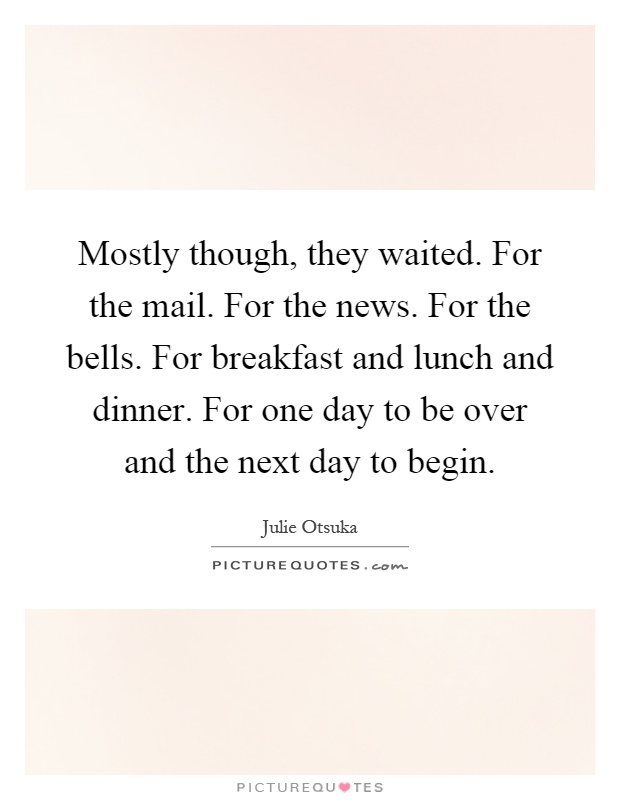 Mostly though, they waited. For the mail. For the news. For the bells. For breakfast and lunch and dinner. For one day to be over and the next day to begin Picture Quote #1