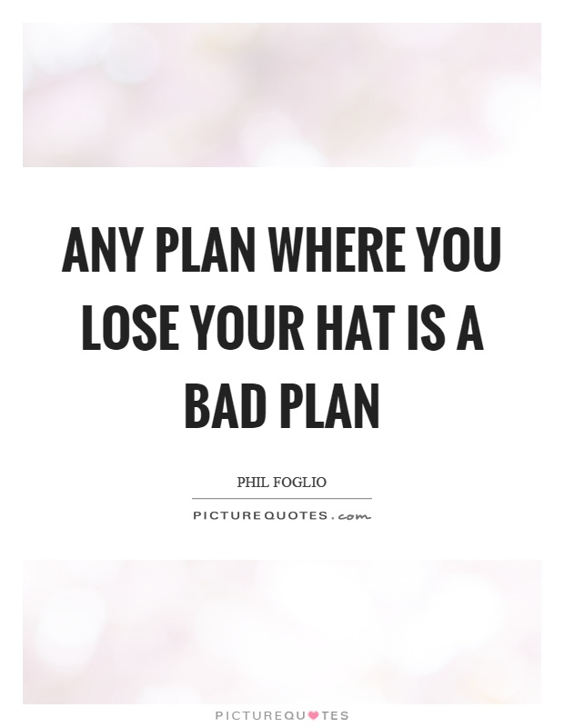 Any plan where you lose your hat is a bad plan Picture Quote #1