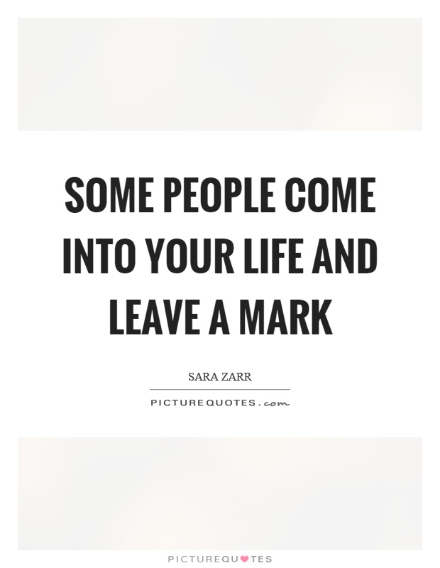 Some people come into your life and leave a mark | Picture ...