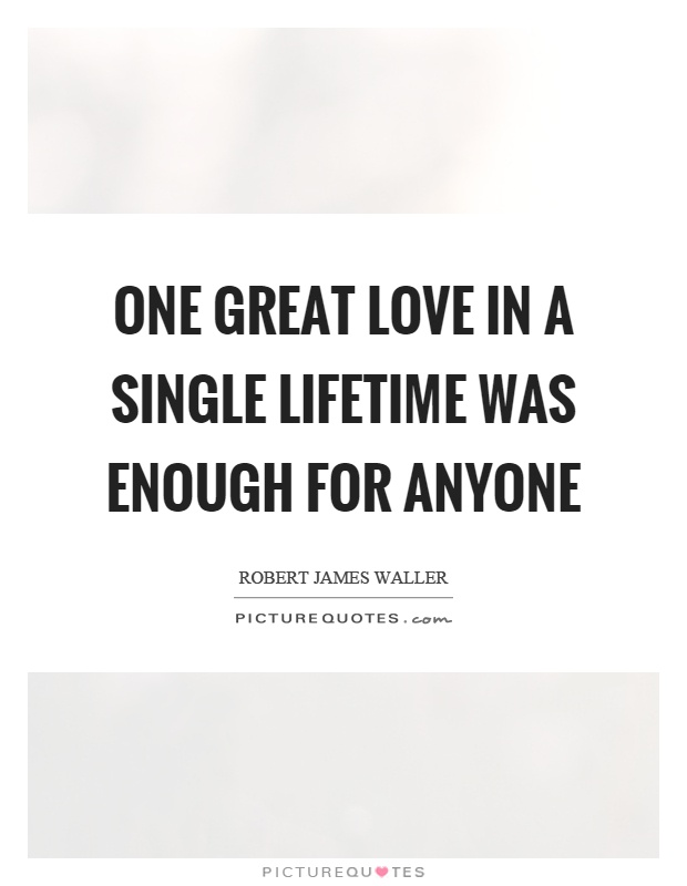 One great love in a single lifetime was enough for anyone Picture Quote #1