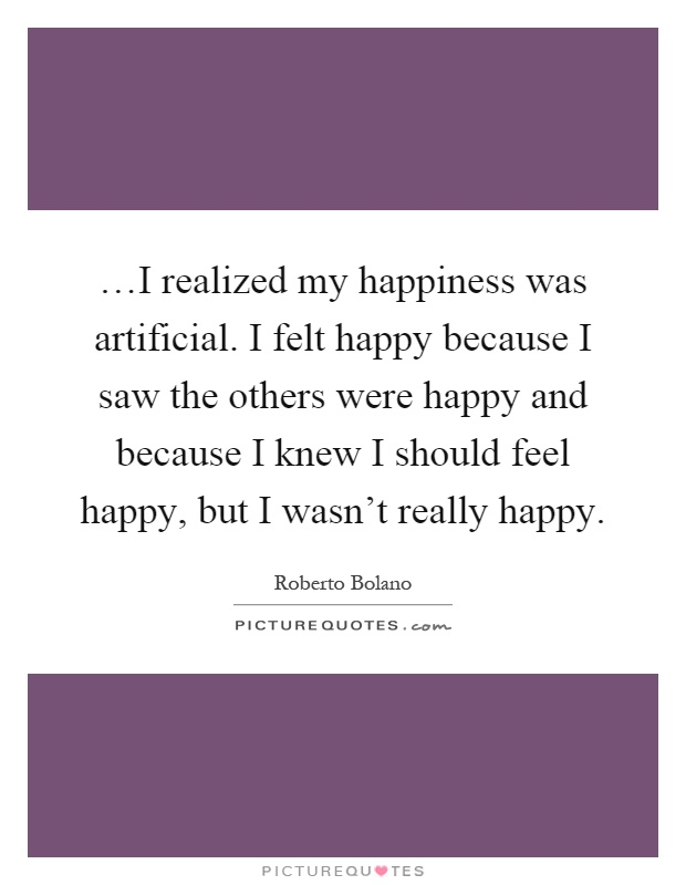 …I realized my happiness was artificial. I felt happy because I saw the others were happy and because I knew I should feel happy, but I wasn't really happy Picture Quote #1