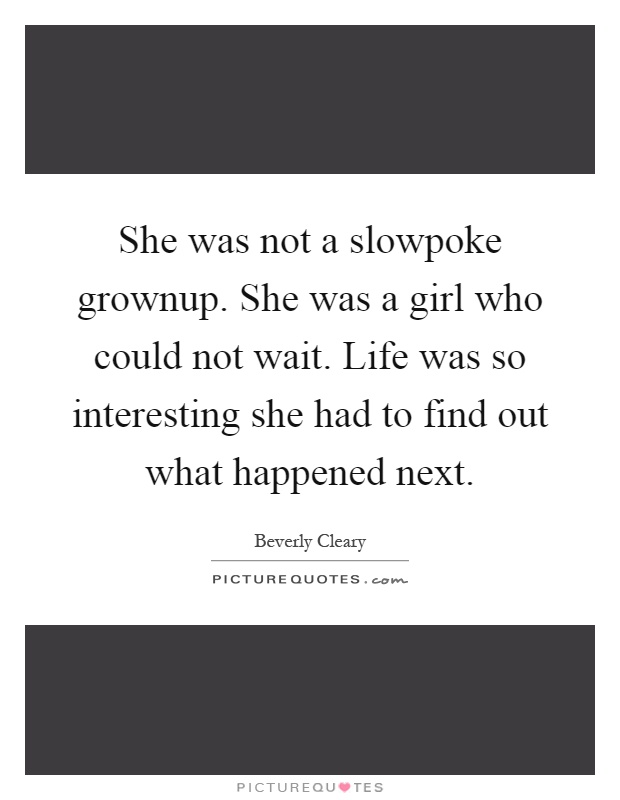 She was not a slowpoke grownup. She was a girl who could not wait. Life was so interesting she had to find out what happened next Picture Quote #1