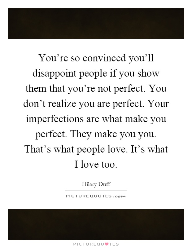 You're so convinced you'll disappoint people if you show them that you're not perfect. You don't realize you are perfect. Your imperfections are what make you perfect. They make you you. That's what people love. It's what I love too Picture Quote #1