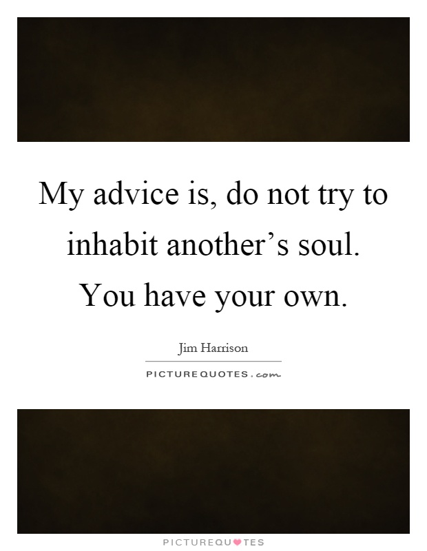 My advice is, do not try to inhabit another's soul. You have your own Picture Quote #1