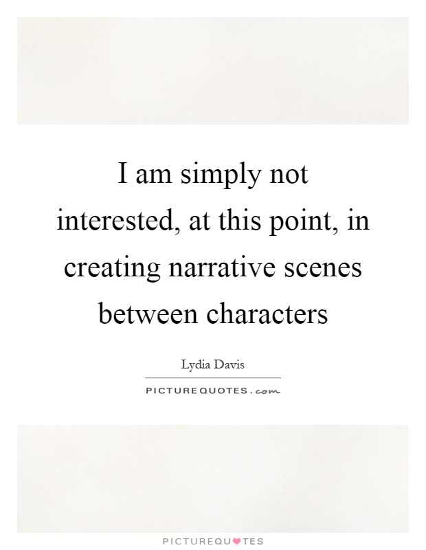 I am simply not interested, at this point, in creating narrative scenes between characters Picture Quote #1