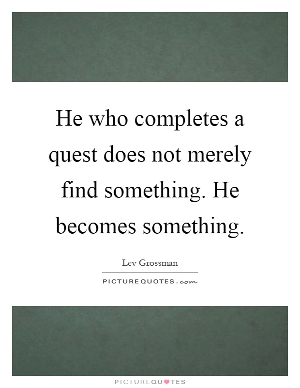 He who completes a quest does not merely find something. He becomes something Picture Quote #1