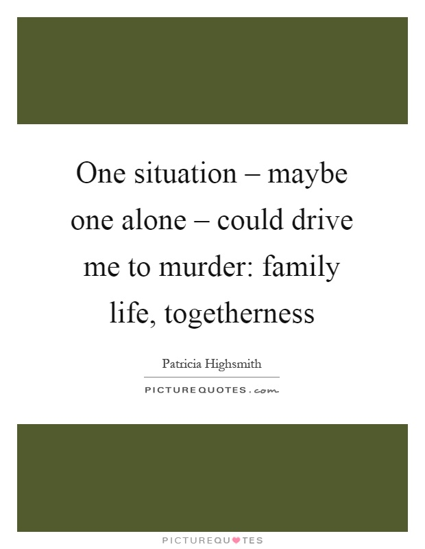 One situation – maybe one alone – could drive me to murder: family life, togetherness Picture Quote #1