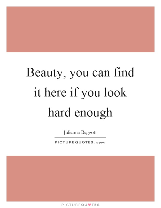 Beauty, you can find it here if you look hard enough Picture Quote #1