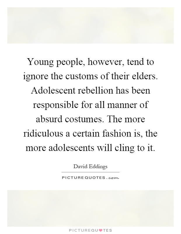 Young people, however, tend to ignore the customs of their elders. Adolescent rebellion has been responsible for all manner of absurd costumes. The more ridiculous a certain fashion is, the more adolescents will cling to it Picture Quote #1