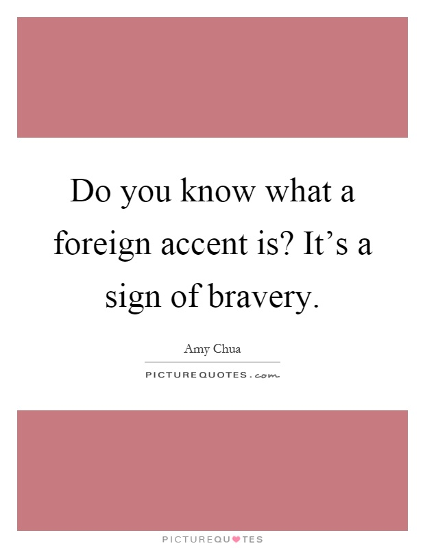 Do you know what a foreign accent is? It's a sign of bravery Picture Quote #1