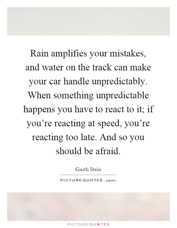 Rain amplifies your mistakes, and water on the track can make your car handle unpredictably. When something unpredictable happens you have to react to it; if you're reacting at speed, you're reacting too late. And so you should be afraid Picture Quote #1