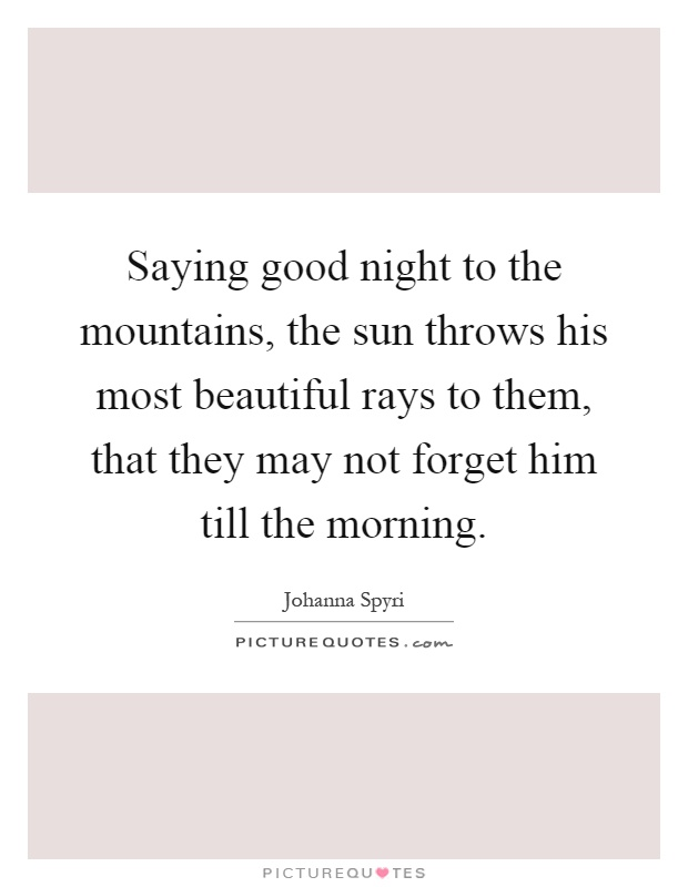 Saying good night to the mountains, the sun throws his most beautiful rays to them, that they may not forget him till the morning Picture Quote #1