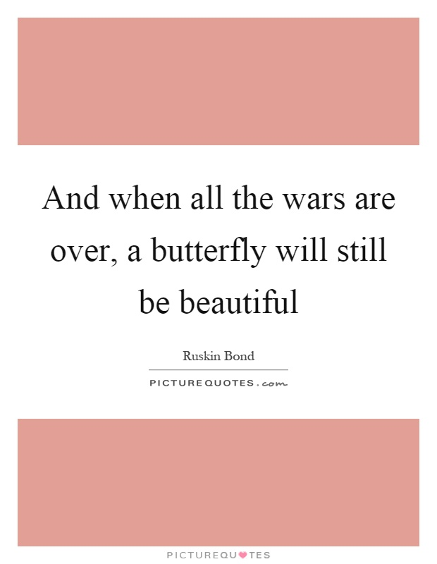 And when all the wars are over, a butterfly will still be beautiful Picture Quote #1