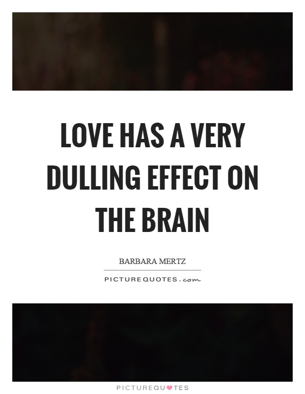 Love has a very dulling effect on the brain Picture Quote #1