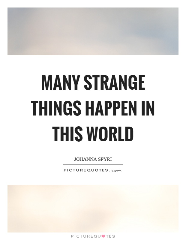 Many strange things happen in this world Picture Quote #1