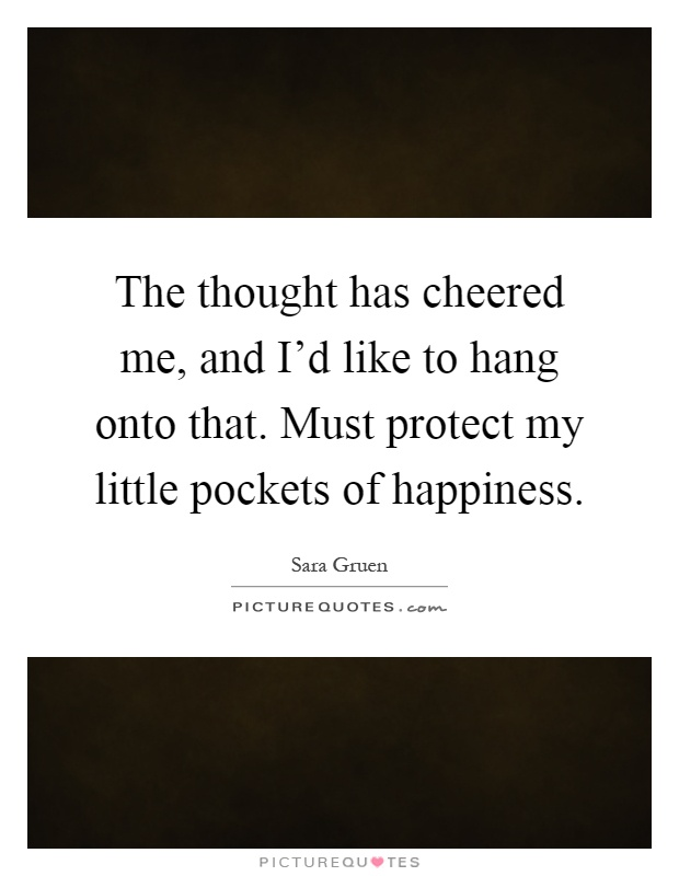 The thought has cheered me, and I'd like to hang onto that. Must protect my little pockets of happiness Picture Quote #1