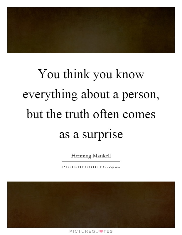 You think you know everything about a person, but the truth often comes as a surprise Picture Quote #1