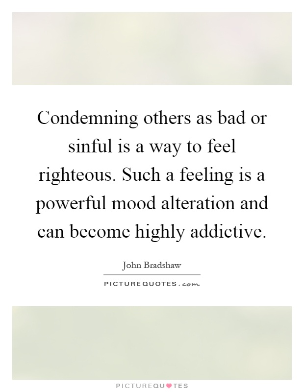 Condemning others as bad or sinful is a way to feel righteous. Such a feeling is a powerful mood alteration and can become highly addictive Picture Quote #1