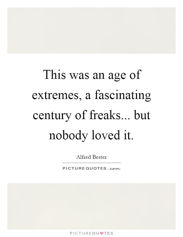 This was an age of extremes, a fascinating century of freaks... but nobody loved it Picture Quote #1