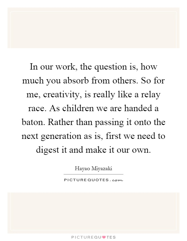 In our work, the question is, how much you absorb from others. So for me, creativity, is really like a relay race. As children we are handed a baton. Rather than passing it onto the next generation as is, first we need to digest it and make it our own Picture Quote #1