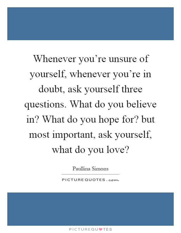 Whenever you're unsure of yourself, whenever you're in doubt, ask yourself three questions. What do you believe in? What do you hope for? but most important, ask yourself, what do you love? Picture Quote #1