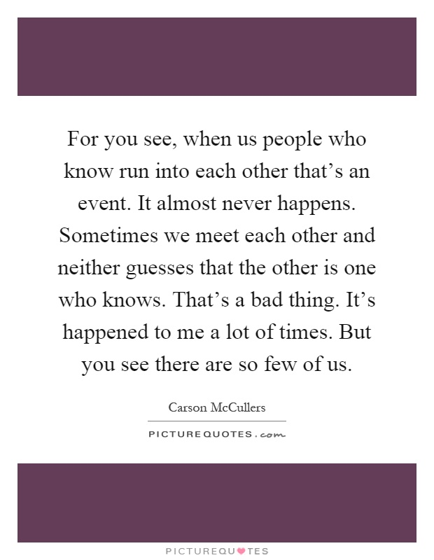 For you see, when us people who know run into each other that's an event. It almost never happens. Sometimes we meet each other and neither guesses that the other is one who knows. That's a bad thing. It's happened to me a lot of times. But you see there are so few of us Picture Quote #1