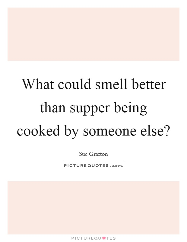 What could smell better than supper being cooked by someone else? Picture Quote #1
