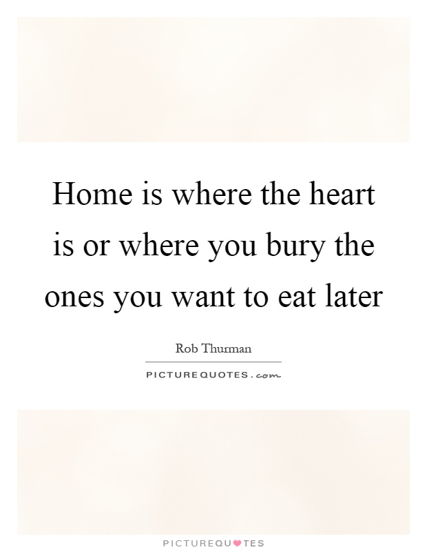 Home is where the heart is or where you bury the ones you want to eat later Picture Quote #1
